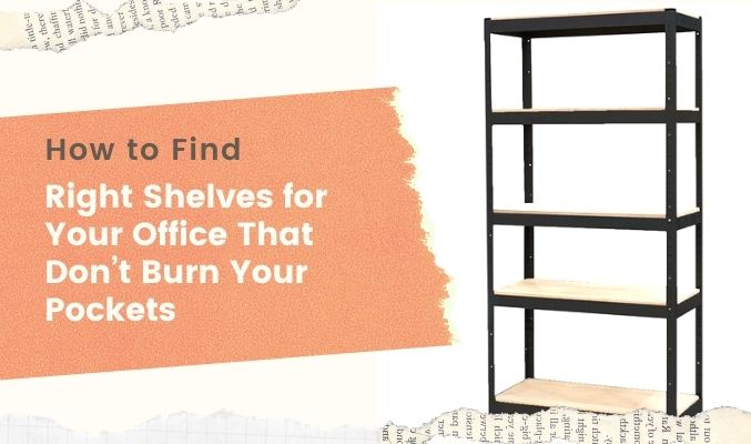 How to Find Right Shelves for Your Office That Don't Burn Your Pockets
