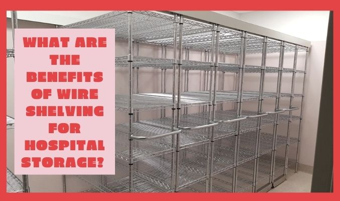 What are the Benefits of Wire Shelving for Hospital Storage?